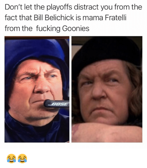 Bill Belichick: Don't let the playoffs distract you from the  fact that Bill Belichick is mama Fratelli  from the fucking Goonies 😂😂
