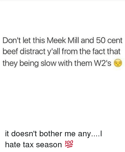 Meek Mill And 50 Cent: Don't let this Meek Mill and 50 cent  beef distract y'all from the fact that  they being slow with them W2's it doesn't bother me any....I hate tax season 💯