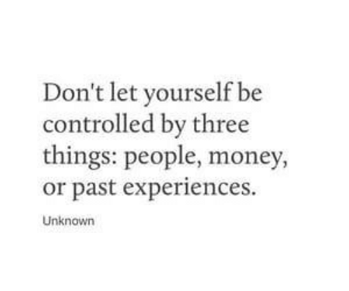 unknown: Don't let yourself be  controlled by three  things: people, money,  or past experiences.  Unknown