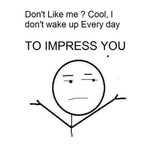 Impresser: Don't Like me? Cool, l  don't wake up Every day  TO IMPRESS YOU