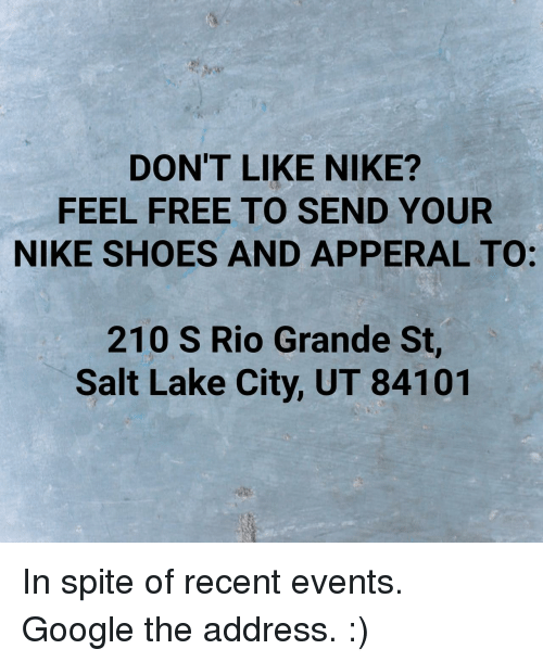 Google, Nike, and Shoes: DON'T LIKE NIKE?  FEEL FREE TO SEND YOUR  NIKE SHOES AND APPERAL TO:  210 S Rio Grande St,  Salt Lake City, UT 84101 In spite of recent events. Google the address. :)