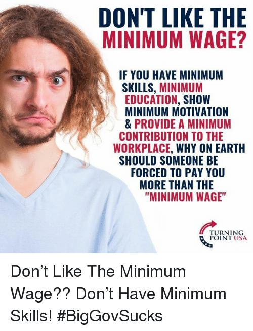 "Memes, Earth, and Minimum Wage: DON'T LIKE THE  MINIMUM WAGE?  IF YOU HAVE MINIMUM  SKILLS, MINIMUM  EDUCATION, SHOW  MINIMUM MOTIVATION  & PROVIDE A MINIMUM  WORKPLACE, WHY ON EARTH  FORCED TO PAY YOU  CONTRIBUTION TO THE  SHOULD SOMEONE BE  MORE THAN THE  ""MINIMUM WAGE""  TURNING  POINT USA Don't Like The Minimum Wage?? Don't Have Minimum Skills! #BigGovSucks"