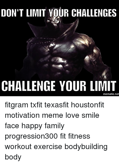 Motivational Memes: DON'T LIMIT YOUR CHALLENGES  CHALLENGE YOUR LIMIT  mematic net fitgram txfit texasfit houstonfit motivation meme love smile face happy family progression300 fit fitness workout exercise bodybuilding body