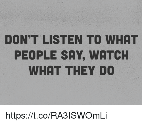 Don T Listen To What People Say Watch What They Do