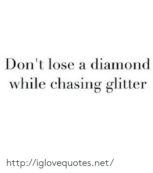 glitter: Don't lose a diamond  while chasing glitter http://iglovequotes.net/