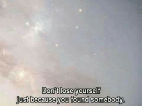 ust: Don't lose yourself  j  ,  ust because you found somebody