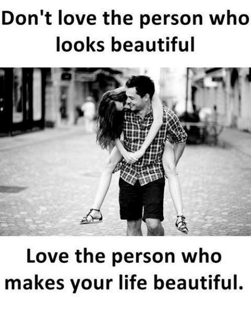 Beautiful, Life, and Love: Don't love the person who  looks beautiful  Love the person who  makes your life beautiful