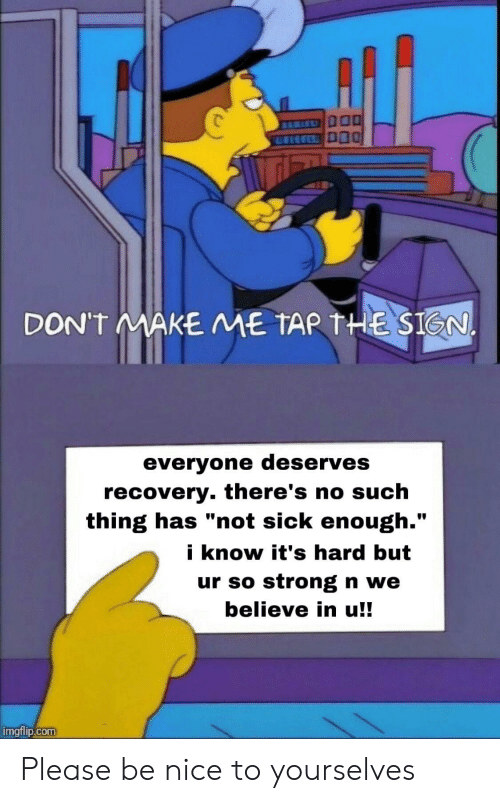 """Sick, Strong, and Nice: DON'T MAKE ME TAR THE SIGN.  everyone deserves  recovery. there's no such  thing has """"not sick enough.""""  i know it's hard but  ur so strong n we  believe in u!!  imgflip.com Please be nice to yourselves"""