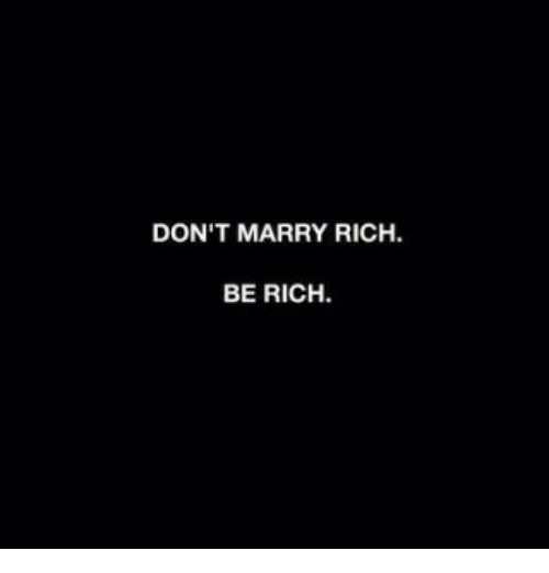 Rich, Marry, and  Dont: DON'T MARRY RICH.  BE RICH