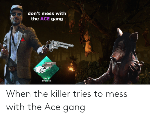 Diversion: don't mess with  the ACE gang  oink :(  tier 4  diversion When the killer tries to mess with the Ace gang