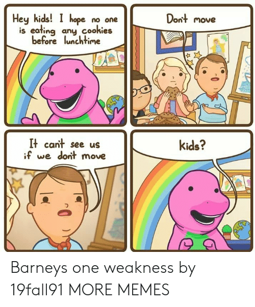 Barney: Dont move  Hey kids! I hope no one  is eafing any cookies  before lunchtime  It cant see us  if we dont move  kids? Barneys one weakness by 19fall91 MORE MEMES