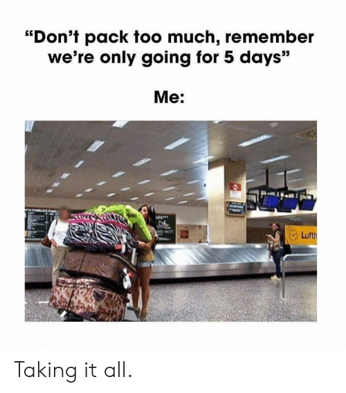 """Dank, Too Much, and 🤖: """"Don't pack too much, remember  we're only going for 5 days""""  Me: Taking it all."""