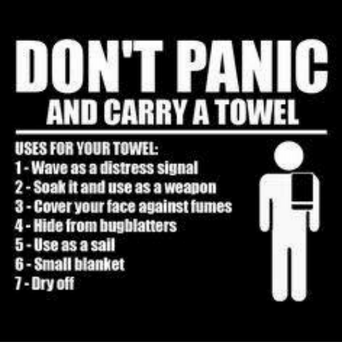 Distression: DON'T PANIC  AND CARRY A TOWEL  USES FOR YOUR TOWEL:  1-Wave as a distress signal  2 Soak it and use as a weapon  3-Cover your face against fumes  4-Hide from bugblatters  5-Use as a sail  6-Small blanket  1-Dry off