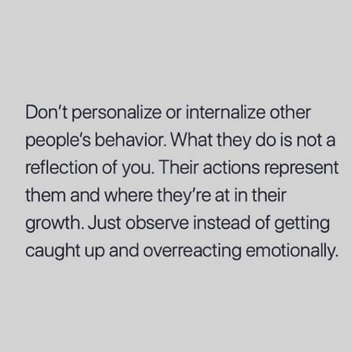 Personalize: Don't personalize or internalize other  people's behavior. What they do is not a  reflection of you. Their actions represent  them and where they're at in their  growth. Just observe instead of getting  caught up and overreacting emotionally.