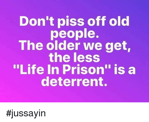 """Jussayin: Don't piss off old  people.  The older we get  the less  """"Life In Prison"""" is a  deterrent. #jussayin"""