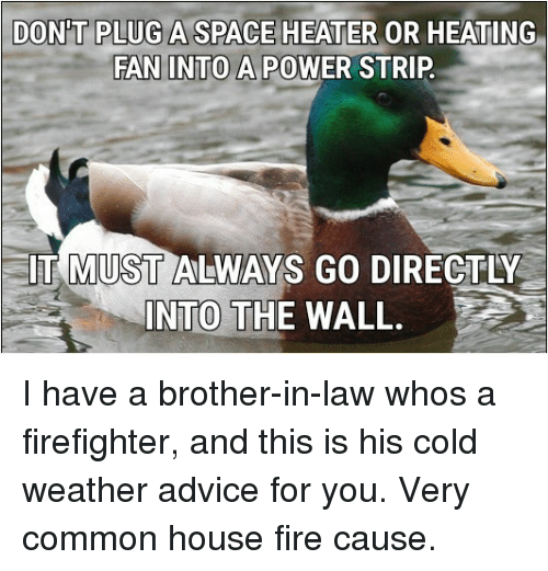 brother in law: DON'T PLUG A SPACE HEATER OR HEATING  FAN INTO A POWER STRIP  61  IT MUST ALWAYS GO DIRECTLY  INTO THE WALL. I have a brother-in-law whos a firefighter, and this is his cold weather advice for you. Very common house fire cause.