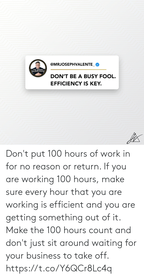 And You Are: Don't put 100 hours of work in for no reason or return.   If you are working 100 hours, make sure every hour that you are working is efficient and you are getting something out of it.   Make the 100 hours count and don't just sit around waiting for your business to take off. https://t.co/Y6QCr8Lc4q