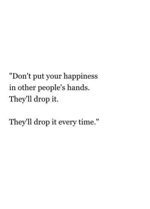 """drop it: """"Don't put your happiness  in other people's hands  They'll drop it.  They'll drop it every time."""""""