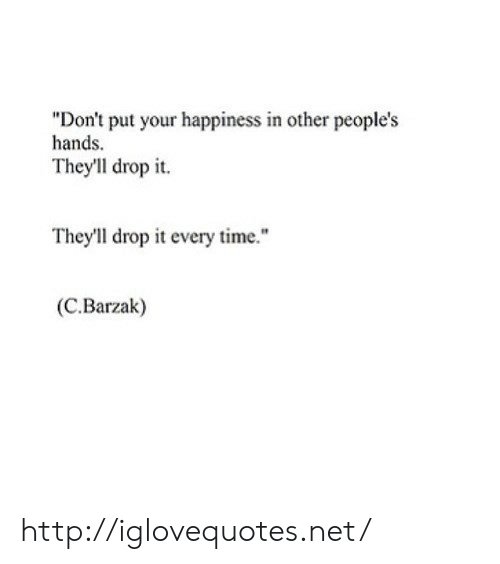 """drop it: """"Don't put your happiness in other people's  hands  They'll drop it.  They'll drop it every time.""""  (C.Barzak) http://iglovequotes.net/"""