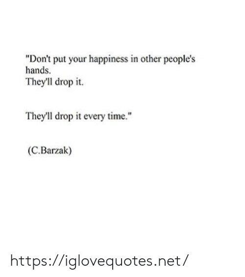 "Time, Happiness, and Net: ""Don't put your happiness in other people's  hands  Theyll drop it  They'll drop it every time.""  (C.Barzak) https://iglovequotes.net/"
