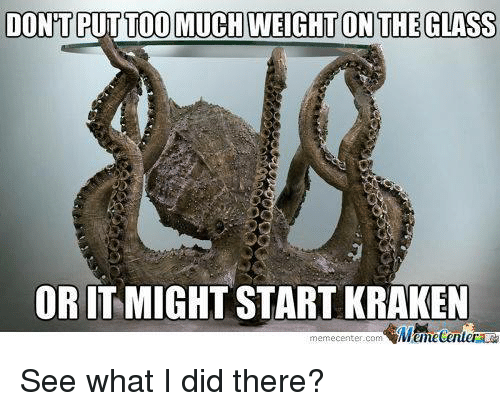 On The Glass: DONT PUTTO MUCH WEIGHT ON THE GLASS  OR IT MIGHT START KRAKEN  memecenter-com See what I did there?
