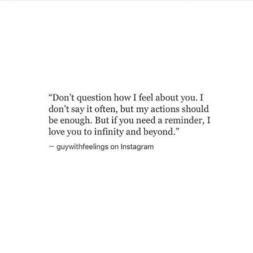 "Instagram, Love, and Say It: ""Don't question how I feel about you. I  don't say it often, but my actions should  be enough. But if you need a reminder,I  love you to infinity and beyond.""  guywithfeelings on Instagram"