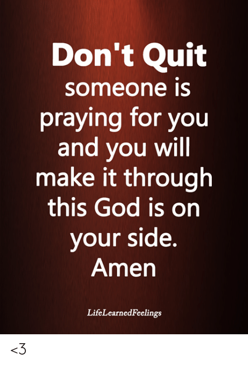 God, Memes, and 🤖: Don't Quit  someone is  praying for you  and you will  make it through  this God is on  your side.  Amen  LifeLearnedFeelings <3