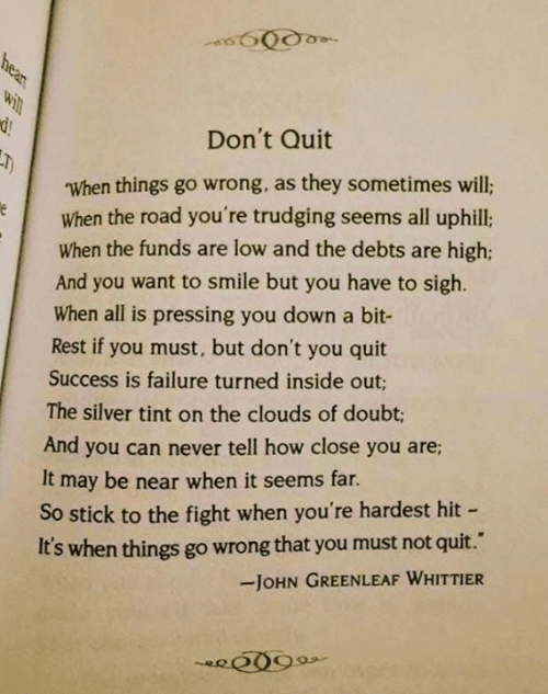 Inside Out, Memes, and Silver: Don't Quit  When things go wrong, as they sometimes will;  When the road you're trudging seems all uphill:  When the funds are low and the debts are high;  And you want to smile but you have to sigh.  When all is pressing you down a bit-  Rest if you must, but don't you quit  Success is failure turned inside out;  The silver tint on the clouds of doubt;  And you can never tell how close you are  It may be near when it seems far  So stick to the fight when you're hardest hit  It's when things go wrong that you must not quit.  JOHN GREENLEAF WHITTIER