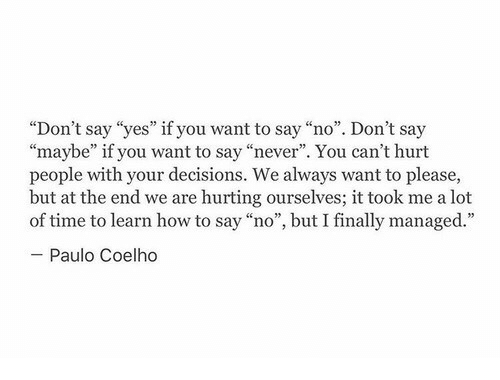 """How To Say: """"Don't say """"yes"""" if you want to say """"no"""". Don't say  """"maybe"""" if you want to say """"never"""". You can't hurt  people with your decisions. We always want to please,  but at the end we are hurting ourselves; it took me a lot  of time to learn how to say """"no"""", but I finally managed.""""  Paulo Coelho"""