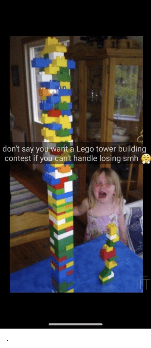 Lego, Smh, and You: don't say you want a Lego tower building  contest if you can't handle losing smh .