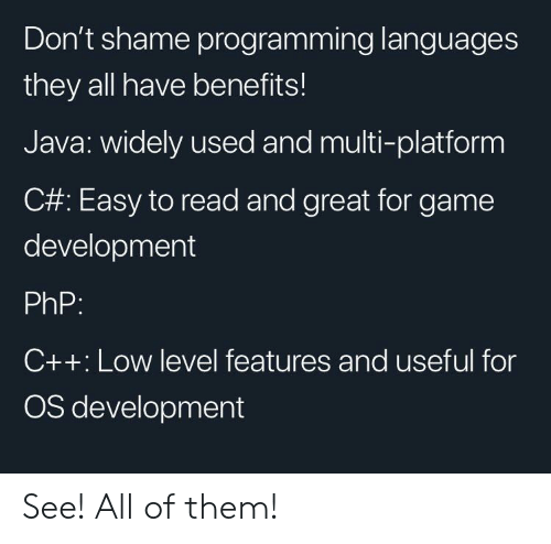 useful: Don't shame programming languages  they all have benefits!  Java: widely used and multi-platform  C#: Easy to read and great for game  development  PhP:  C++: Low level features and useful for  OS development See! All of them!