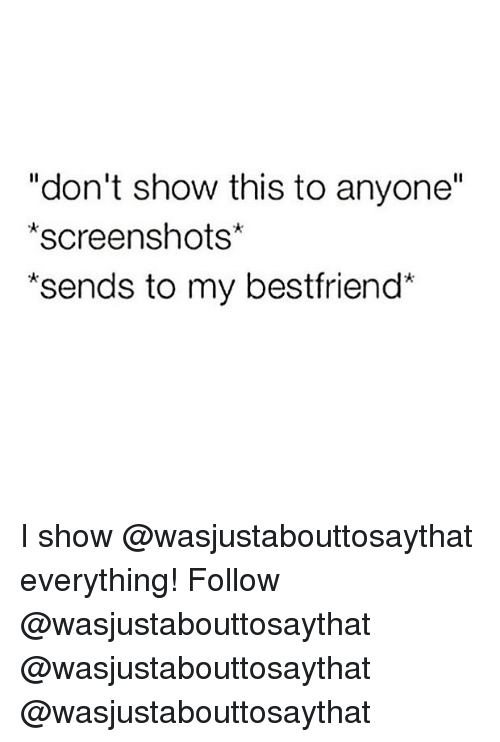 "Memes, Screenshots, and 🤖: ""don't show this to anyone""  *screenshots*  *sends to my bestfriend* I show @wasjustabouttosaythat everything! Follow @wasjustabouttosaythat @wasjustabouttosaythat @wasjustabouttosaythat"