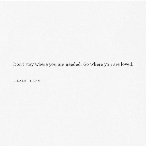 you are loved: Don't stay where you are needed. Go where you are loved.  LANG LEAV