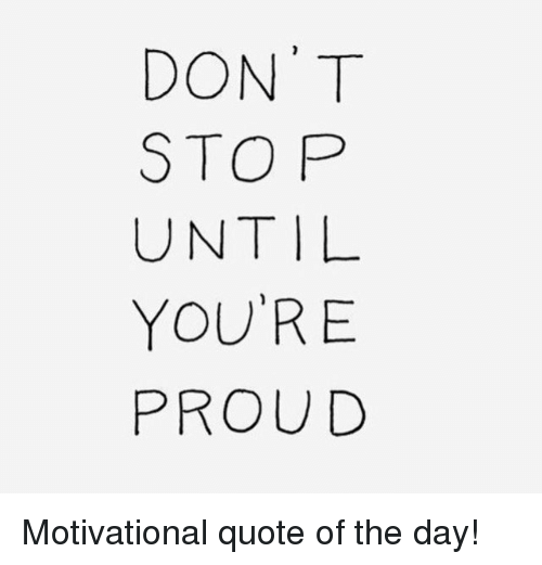 Dont Stop Until Youre Proud Motivational Quote Of The Day Meme