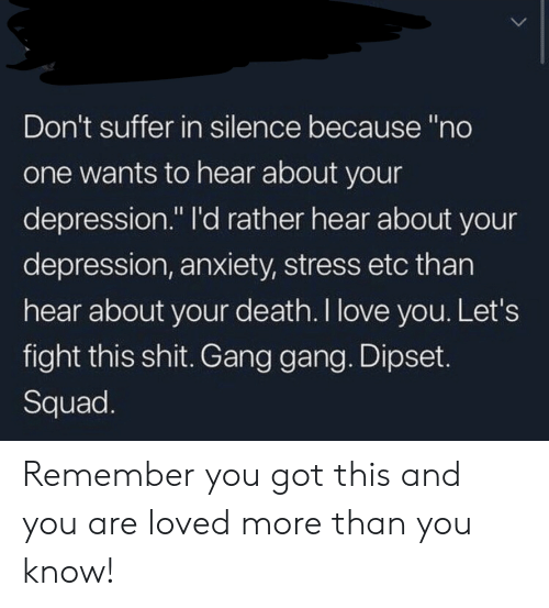 "you are loved: Don't suffer in silence because ""no  one wants to hear about your  depression."" I'd rather hear about your  depression, anxiety, stress etc than  hear about your death. I love you. Let's  fight this shit. Gang gang. Dipset.  Squad. Remember you got this and you are loved more than you know!"