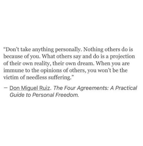 "Miguel: ""Don't take anything personally. Nothing others do is  because of you. What others say and do is a projection  of their own reality, their own dream. When you are  immune to the opinions of others, you won't be the  victim of needless suffering.""  Don Miguel Ruiz. The Four Agreements: A Practical  Guide to Personal Freedom."