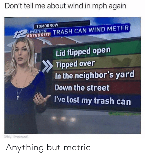 tell me about: Don't tell me about wind in mph again  TOMORROW  WEATHER  AUTHORITY TRASH CAN WIND METER  Lid flipped open  Tipped over  In the neighbor's yard  Down the street  I've lost my trash can  @highfiveexpert Anything but metric