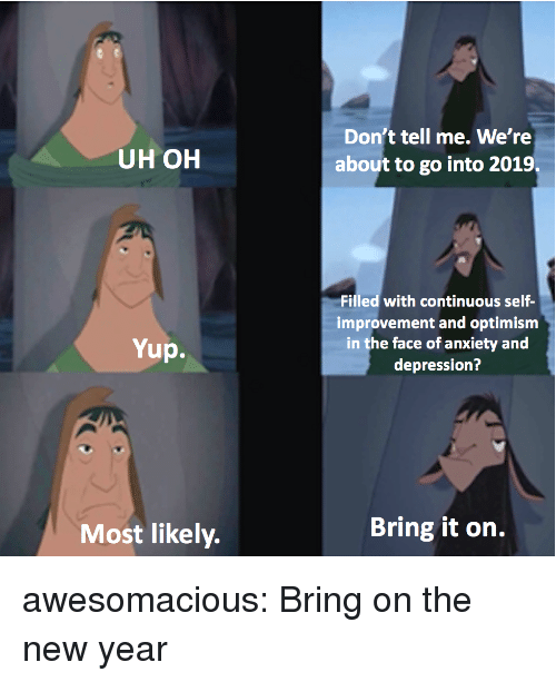 Optimism: Don't tell me. We're  about to go into 2019  UH OH  Filled with continuous self-  improvement and optimism  in the face of anxiety and  depression?  Yup.  Most likely.  Bring it on. awesomacious:  Bring on the new year