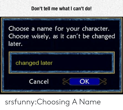 Tumblr, Blog, and Http: Don't tell me what I can't do!  Choose a name for your character.  Choose wisely, as it can't be changed  later  changed later  Cancel  OK srsfunny:Choosing A Name