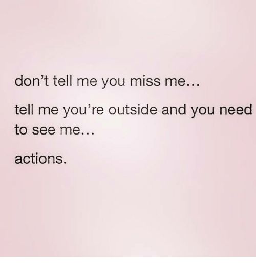 You Miss Me: don't tell me you miss me  tell me you're outside and you need  to see me...  actions.