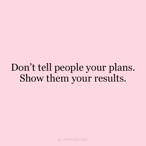 Them, Show, and People: Don't tell people your plans.  Show them your results.  TYPELIKEAGIRL