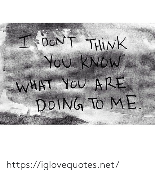 Net, Think, and What: DONT THINK  ou KNDW  WHAT OU ARE  DOING TO ME https://iglovequotes.net/