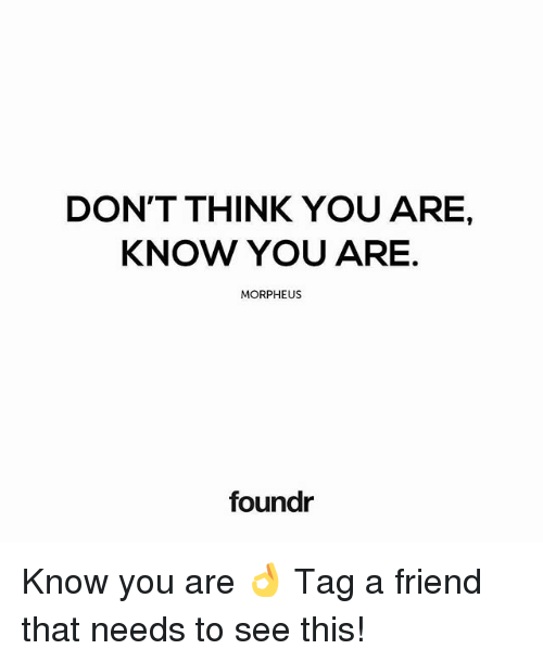 Morpheus: DON'T THINK YOU ARE,  KNOW YOU ARE.  MORPHEUS  foundr Know you are 👌 Tag a friend that needs to see this!