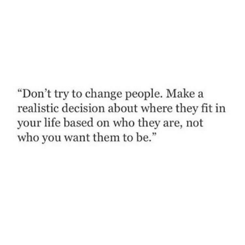 """Dont Try: """"Don't try to change people. Make a  realistic decision about where they fit in  your life based on who they are, not  who you want them to be.""""  35"""