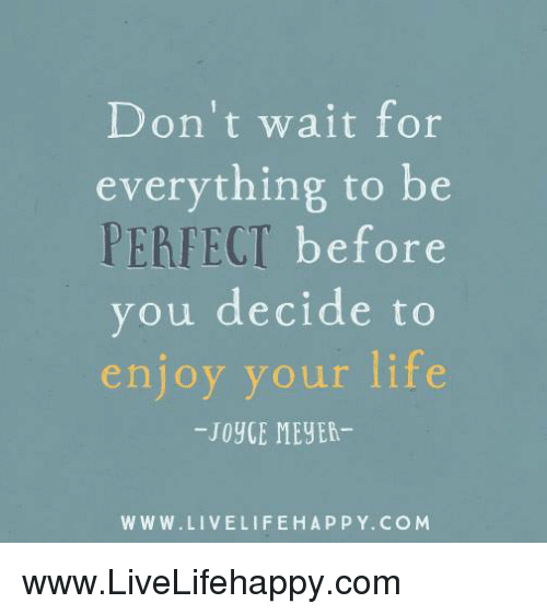Meyea: Don't wait for  everything to be  PERFECT  before  you decide to  enjoy your life  JoyGE MEyEA-  WWW. LIVELIFE HAPPY. COM www.LiveLifehappy.com