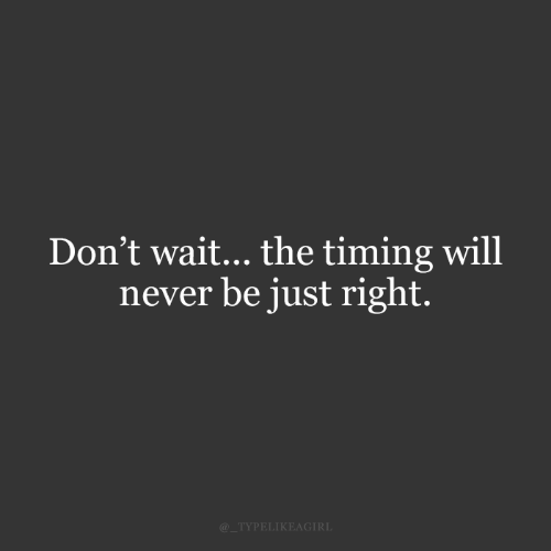 Never, Will, and Right: Don't wait... the timing will  never be just right.