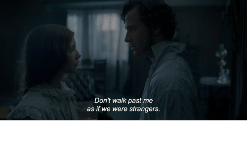 walk past: Don't walk past me  as if we were strangers.