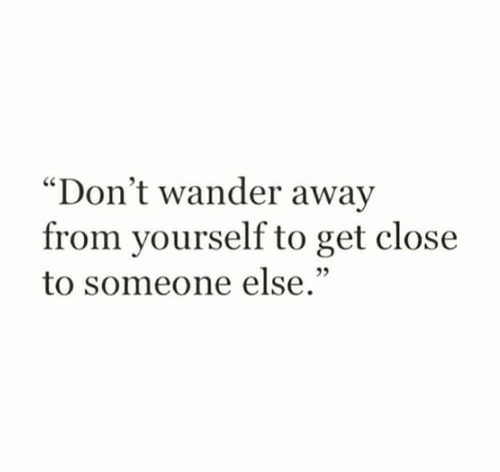 """Get, Someone, and Away: """"Don't wander away  from yourself to get close  to someone else."""""""