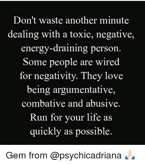 run for your life: Don't waste another minute  dealing with a toxic, negative,  energy-draining person  Some people are wired  for negativity. They love  being argumentative,  combative and abusive.  Run for your life as  quickly as possible Gem from @psychicadriana 🙏🏻