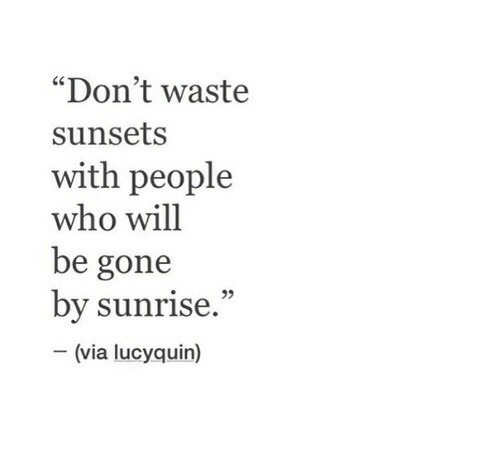 "be gone: ""Don't waste  sunsets  with people  who will  be gone  by sunrise.""  (via lucyquin)"